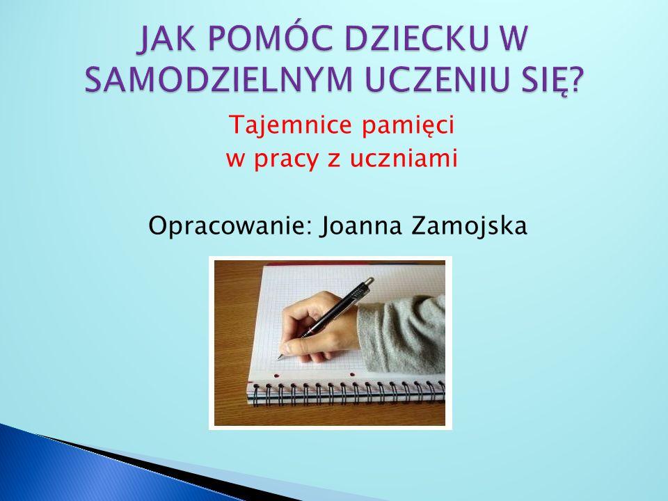 Tajemnice pamięci w pracy z uczniami Opracowanie: Joanna Zamojska