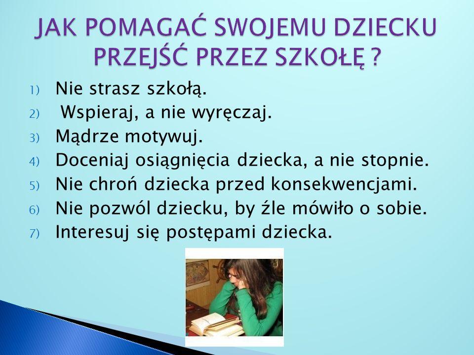 1) Nie strasz szkołą. 2) Wspieraj, a nie wyręczaj. 3) Mądrze motywuj. 4) Doceniaj osiągnięcia dziecka, a nie stopnie. 5) Nie chroń dziecka przed konse