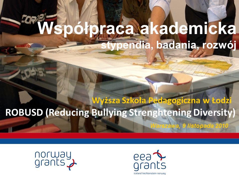 Współpraca akademicka stypendia, badania, rozwój Warszawa, 9 listopada 2010 ROBUSD (Reducing Bullying Strenghtening Diversity) Wyższa Szkoła Pedagogiczna w Łodzi