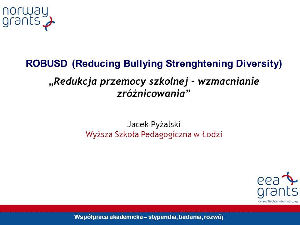 Współpraca akademicka – stypendia, badania, rozwój ROBUSD (Reducing Bullying Strenghtening Diversity) Redukcja przemocy szkolnej – wzmacnianie zróżnicowania Jacek Pyżalski Wyższa Szkoła Pedagogiczna w Łodzi