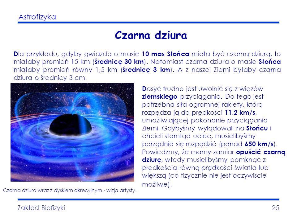 Astrofizyka Zakład Biofizyki25 Czarna dziura D la przykładu, gdyby gwiazda o masie 10 mas Słońca miała być czarną dziurą, to miałaby promień 15 km ( ś