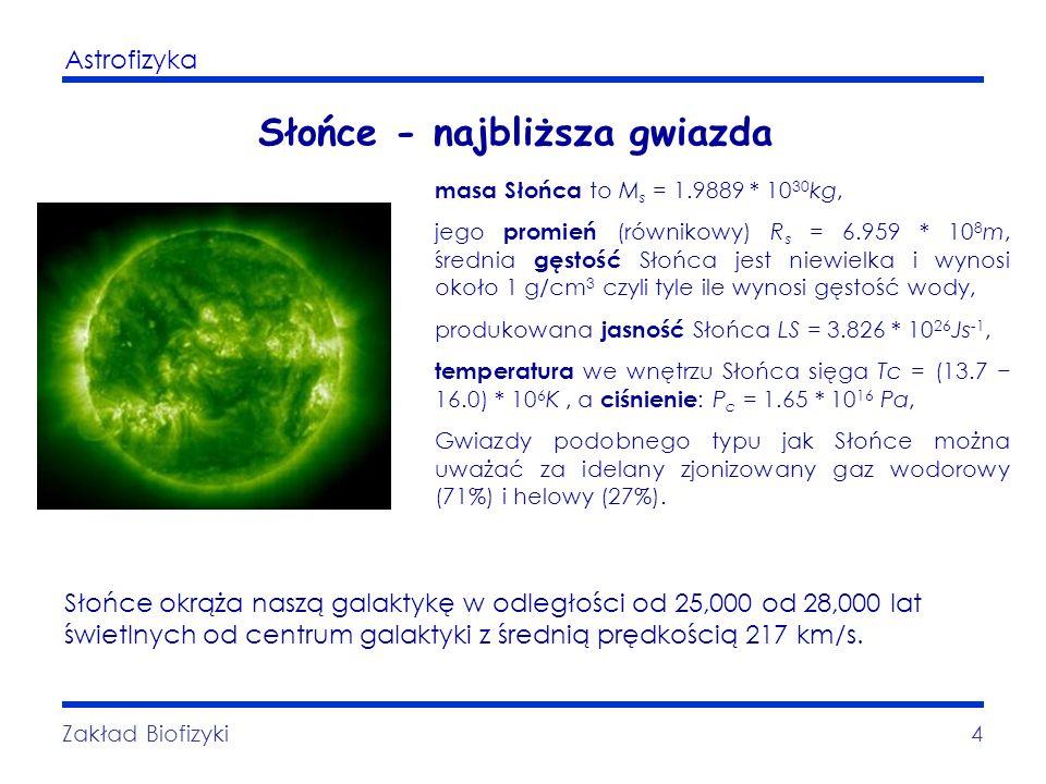 Astrofizyka Zakład Biofizyki4 Słońce - najbliższa gwiazda masa Słońca to M s = 1.9889 * 10 30 kg, jego promień (równikowy) R s = 6.959 * 10 8 m, średn