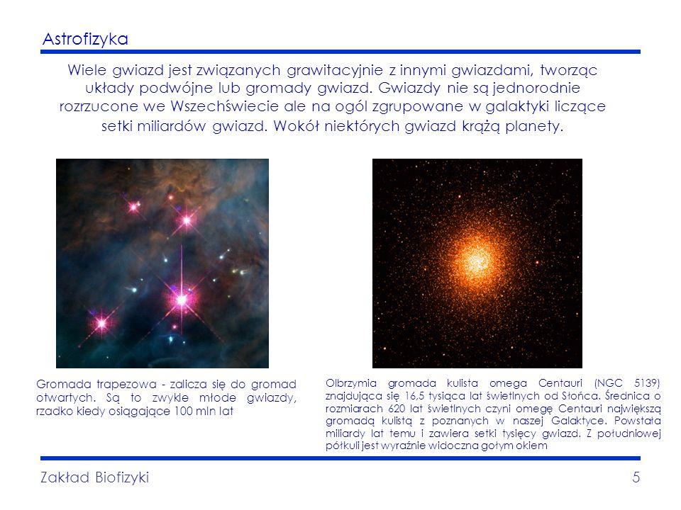 Astrofizyka Zakład Biofizyki5 Wiele gwiazd jest związanych grawitacyjnie z innymi gwiazdami, tworząc układy podwójne lub gromady gwiazd. Gwiazdy nie s