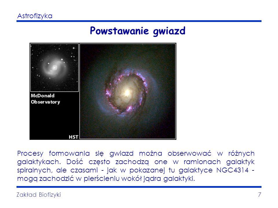 Astrofizyka Zakład Biofizyki7 Powstawanie gwiazd Procesy formowania się gwiazd można obserwować w różnych galaktykach. Dość często zachodzą one w rami