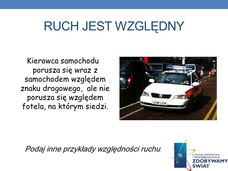 RUCH JEST WZGLĘDNY Kierowca samochodu porusza się wraz z samochodem względem znaku drogowego, ale nie porusza się względem fotela, na którym siedzi. P