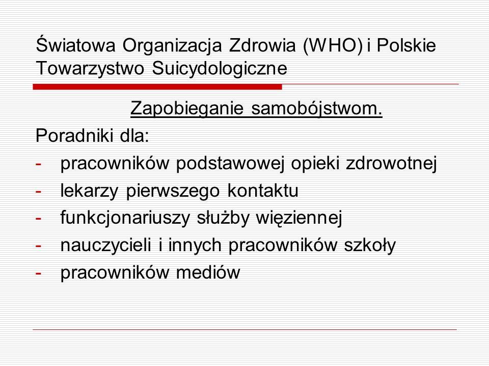 Światowa Organizacja Zdrowia (WHO) i Polskie Towarzystwo Suicydologiczne Zapobieganie samobójstwom. Poradniki dla: -pracowników podstawowej opieki zdr