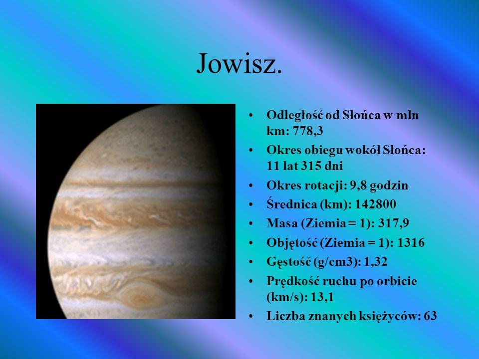 Jowisz. Odległość od Słońca w mln km: 778,3 Okres obiegu wokół Słońca: 11 lat 315 dni Okres rotacji: 9,8 godzin Średnica (km): 142800 Masa (Ziemia = 1