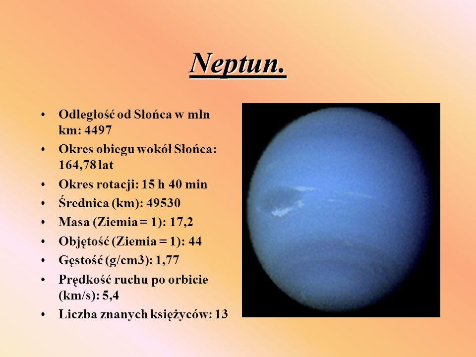 Neptun. Odległość od Słońca w mln km: 4497 Okres obiegu wokół Słońca: 164,78 lat Okres rotacji: 15 h 40 min Średnica (km): 49530 Masa (Ziemia = 1): 17