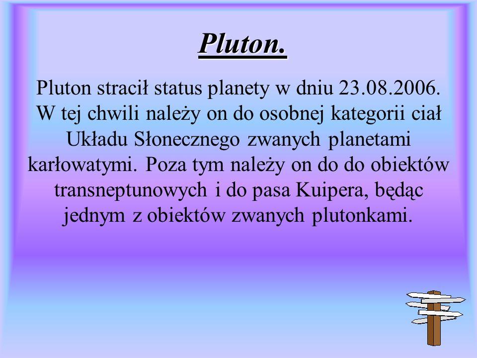 Pluton. Pluton stracił status planety w dniu 23.08.2006. W tej chwili należy on do osobnej kategorii ciał Układu Słonecznego zwanych planetami karłowa