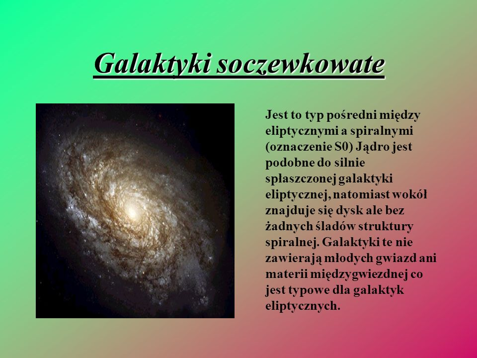 Galaktyki soczewkowate Jest to typ pośredni między eliptycznymi a spiralnymi (oznaczenie S0) Jądro jest podobne do silnie spłaszczonej galaktyki elipt