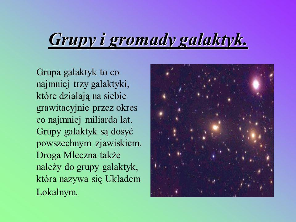 Grupy i gromady galaktyk. Grupa galaktyk to co najmniej trzy galaktyki, które działają na siebie grawitacyjnie przez okres co najmniej miliarda lat. G