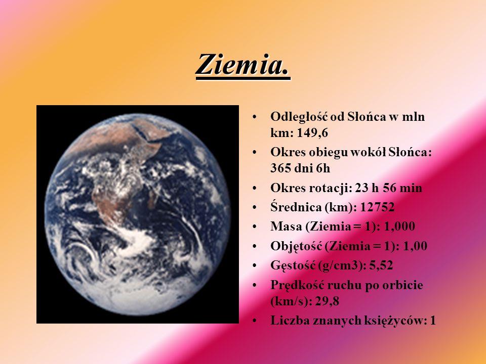 Ziemia. Odległość od Słońca w mln km: 149,6 Okres obiegu wokół Słońca: 365 dni 6h Okres rotacji: 23 h 56 min Średnica (km): 12752 Masa (Ziemia = 1): 1
