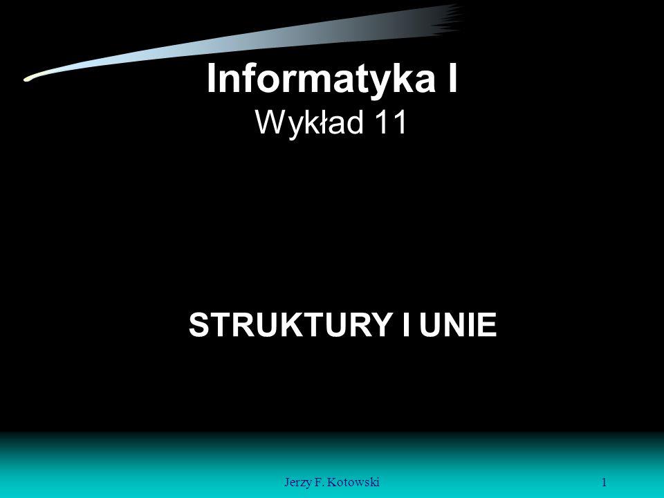 Jerzy F. Kotowski1 Informatyka I Wykład 11 STRUKTURY I UNIE