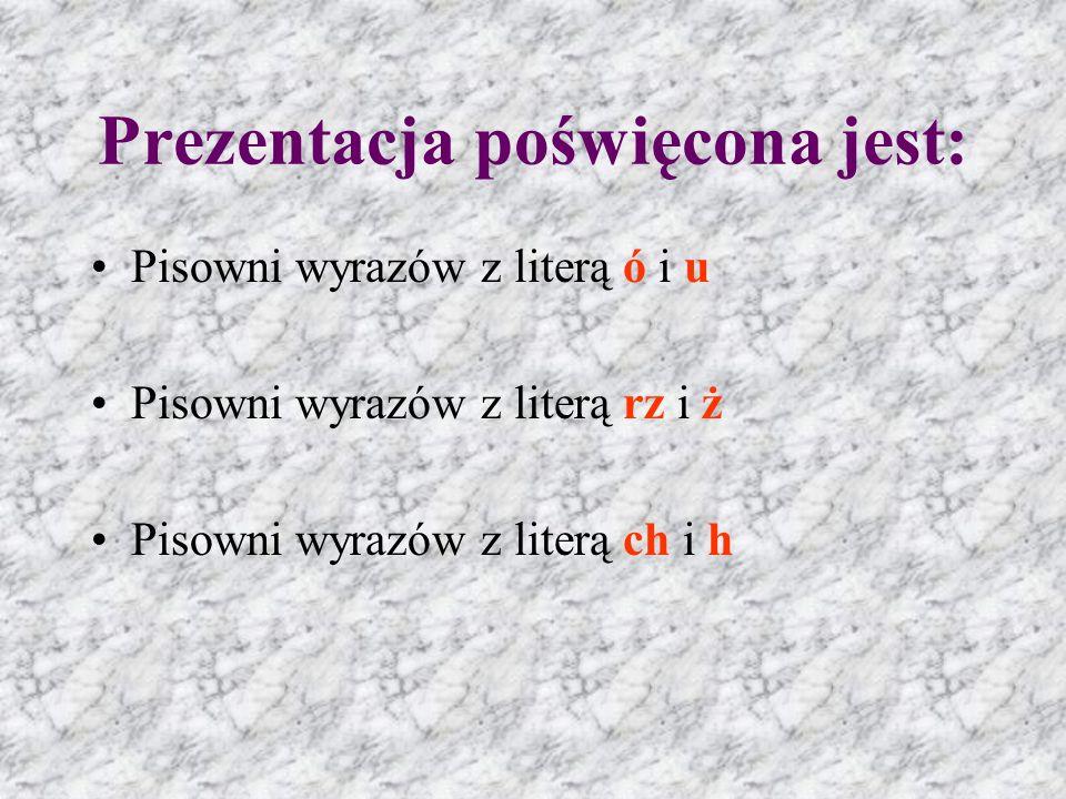 Prezentacja poświęcona jest: Pisowni wyrazów z literą ó i u Pisowni wyrazów z literą rz i ż Pisowni wyrazów z literą ch i h
