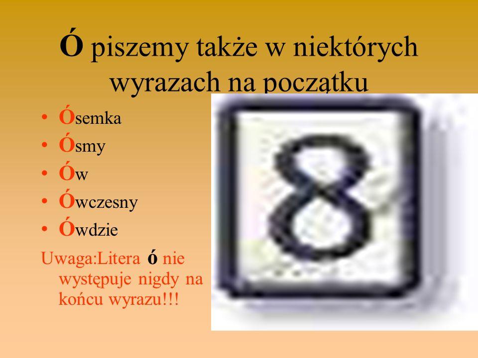 Ó piszemy także w niektórych wyrazach na początku Ó semka Ó smy Ó w Ó wczesny Ó wdzie Uwaga:Litera ó nie występuje nigdy na końcu wyrazu!!!