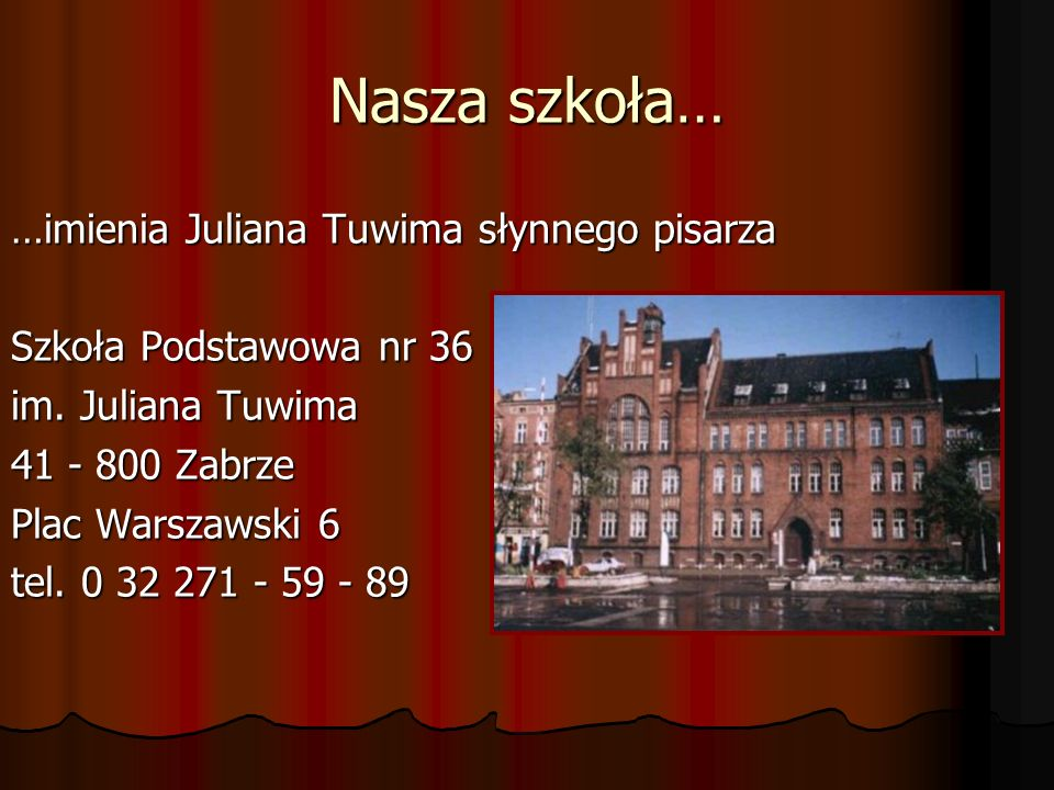 Nasza szkoła… …imienia Juliana Tuwima słynnego pisarza Szkoła Podstawowa nr 36 im. Juliana Tuwima 41 - 800 Zabrze Plac Warszawski 6 tel. 0 32 271 - 59