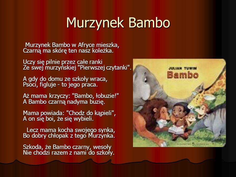 Murzynek Bambo Murzynek Bambo w Afryce mieszka, Czarną ma skórę ten nasz koleżka. Uczy się pilnie przez całe ranki Ze swej murzyńskiej
