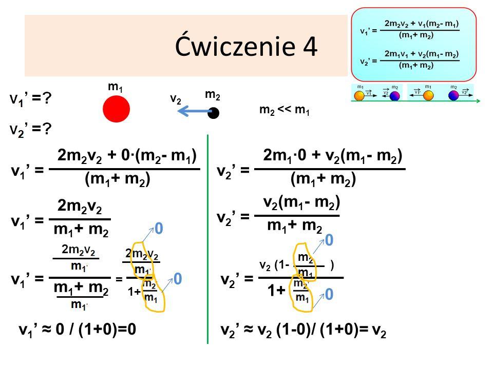 Ćwiczenie 4 m1m1 m 2 << m 1 v 1 = (m 1 + m 2 ) 2m 2 v 2 + 0·(m 2 - m 1 ) m2m2 v2v2 v 1 = m 1 + m 2 2m 2 v 2 v 1 = m 1 + m 2 = 1+ v 1 0 / (1+0)=0 v 2 = (m 1 + m 2 ) 2m 1 ·0 + v 2 (m 1 - m 2 ) v 2 = m 1 + m 2 v 2 (m 1 - m 2 ) v 2 = v 2 (1- ) m2m2 m1m1 1+ v 2 v 2 (1-0)/ (1+0)=v2v2 0 0 0 0