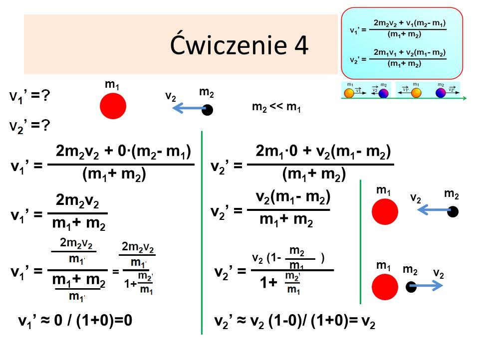Ćwiczenie 4 m1m1 m 2 << m 1 v 1 = (m 1 + m 2 ) 2m 2 v 2 + 0·(m 2 - m 1 ) m2m2 v2v2 v 1 = m 1 + m 2 2m 2 v 2 v 1 = m 1 + m 2 = 1+ v 1 0 / (1+0)=0 v 2 = (m 1 + m 2 ) 2m 1 ·0 + v 2 (m 1 - m 2 ) v 2 = m 1 + m 2 v 2 (m 1 - m 2 ) v 2 = v 2 (1- ) m2m2 m1m1 1+ v 2 v 2 (1-0)/ (1+0)=v2v2 m1m1 m2m2 v2v2 m1m1 m2m2 v2v2