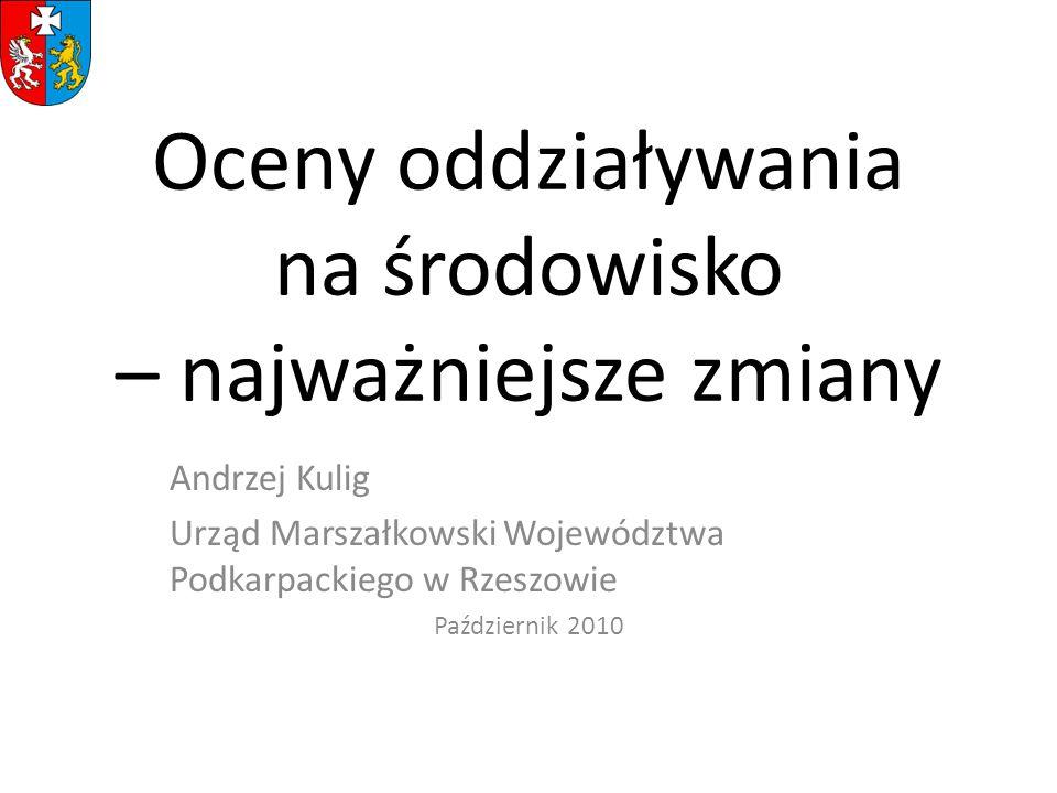 Oceny oddziaływania na środowisko – najważniejsze zmiany Andrzej Kulig Urząd Marszałkowski Województwa Podkarpackiego w Rzeszowie Październik 2010