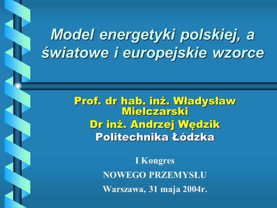 Model energetyki polskiej, a światowe i europejskie wzorce Prof. dr hab. inż. Władysław Mielczarski Dr inż. Andrzej Wędzik Politechnika Łódzka I Kongr