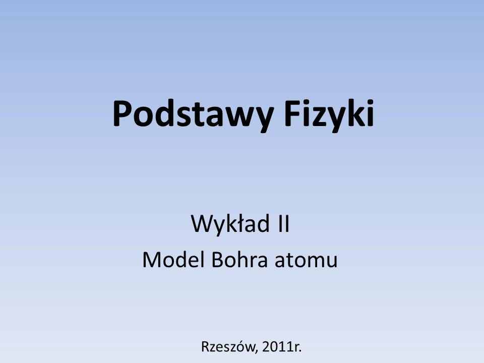 Podstawy Fizyki Wykład II Model Bohra atomu Rzeszów, 2011r.
