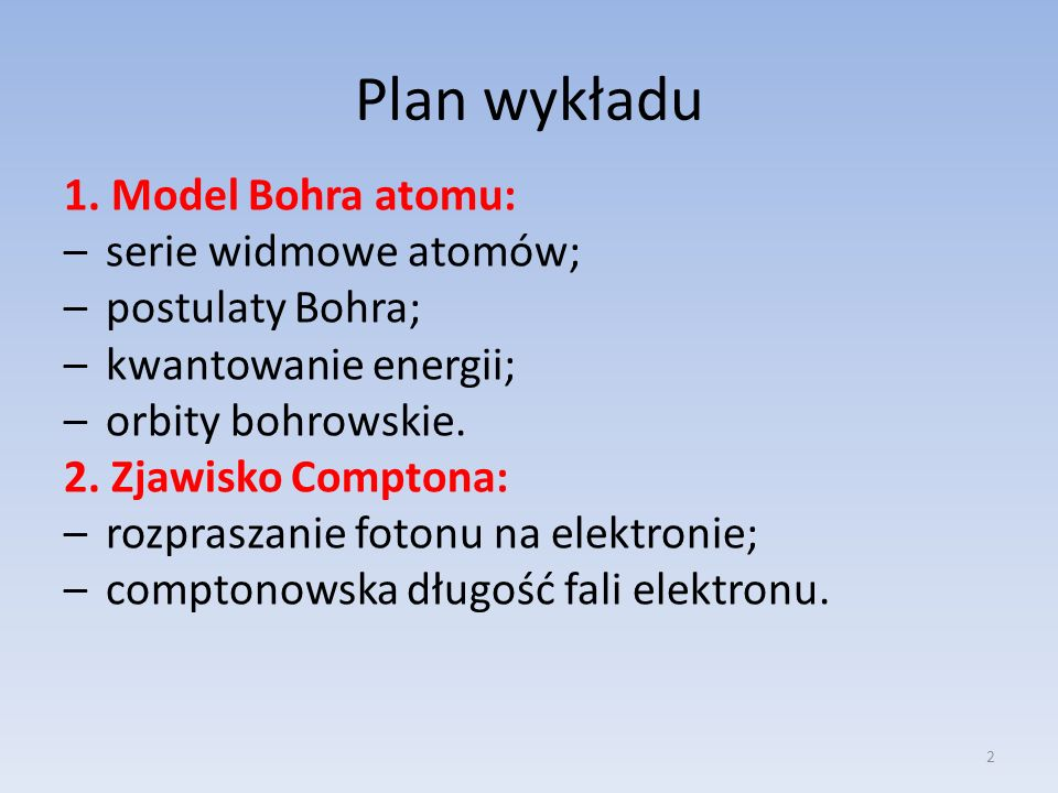Plan wykładu 1. Model Bohra atomu: –serie widmowe atomów; –postulaty Bohra; –kwantowanie energii; –orbity bohrowskie. 2. Zjawisko Comptona: –rozprasza