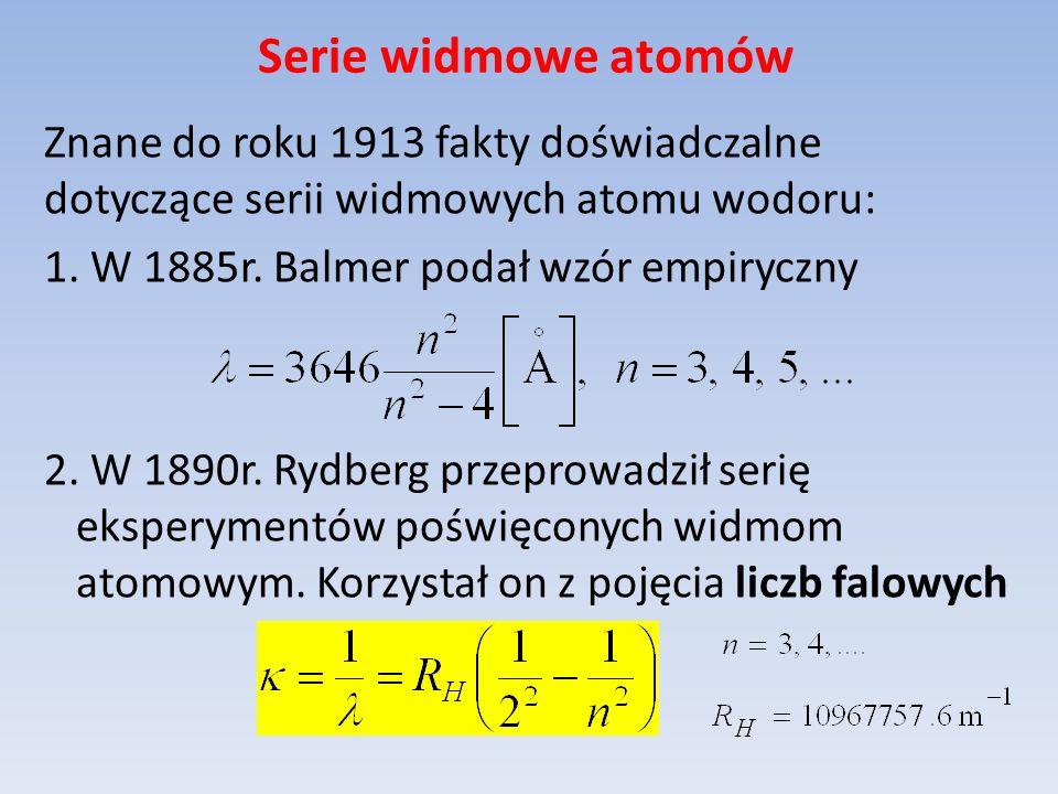 Znane do roku 1913 fakty doświadczalne dotyczące serii widmowych atomu wodoru: 1. W 1885r. Balmer podał wzór empiryczny 2. W 1890r. Rydberg przeprowad