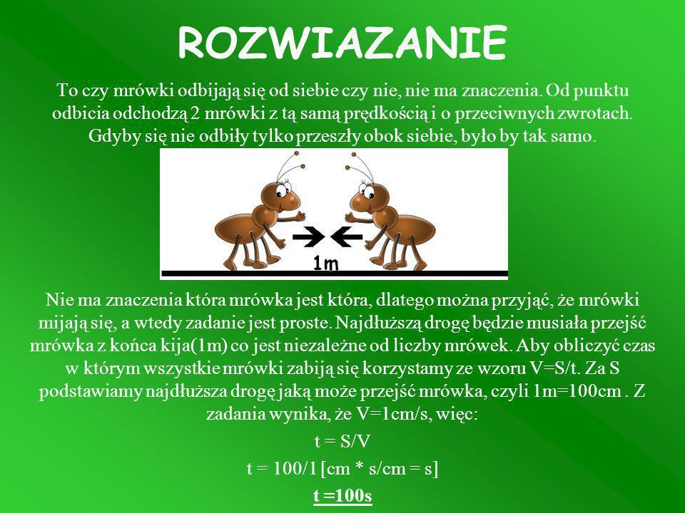 ROZWIAZANIE To czy mrówki odbijają się od siebie czy nie, nie ma znaczenia. Od punktu odbicia odchodzą 2 mrówki z tą samą prędkością i o przeciwnych z