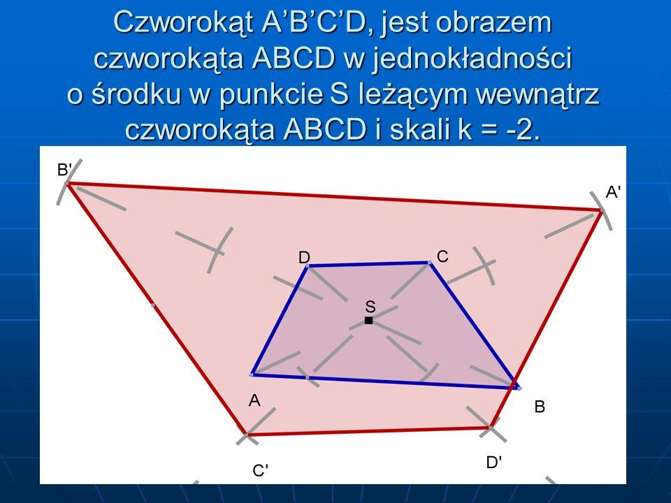 Czworokąt ABCD, jest obrazem czworokąta ABCD w jednokładności o środku w punkcie S leżącym wewnątrz czworokąta ABCD i skali k = -2.