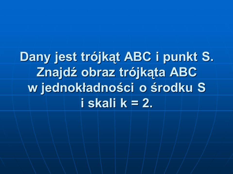 Dany jest trójkąt ABC i punkt S. Znajdź obraz trójkąta ABC w jednokładności o środku S i skali k = 2.