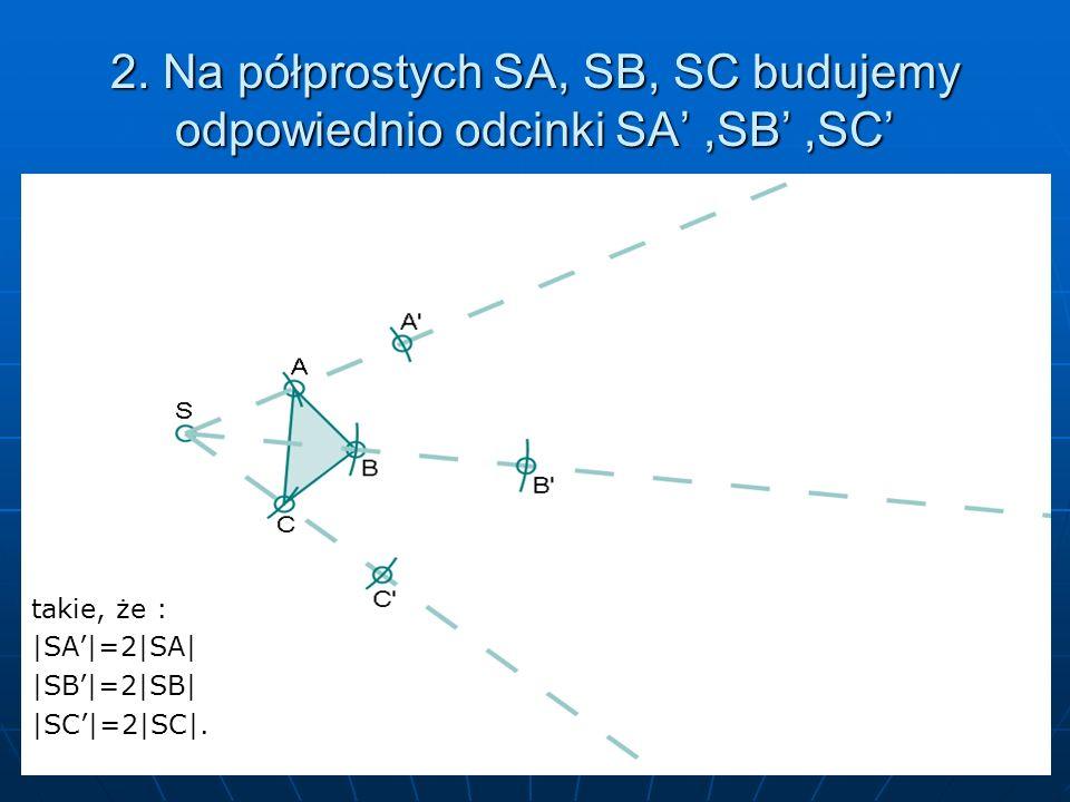 2. Na półprostych SA, SB, SC budujemy odpowiednio odcinki SA,SB,SC takie, że : |SA|=2|SA||SB|=2|SB||SC|=2|SC|.