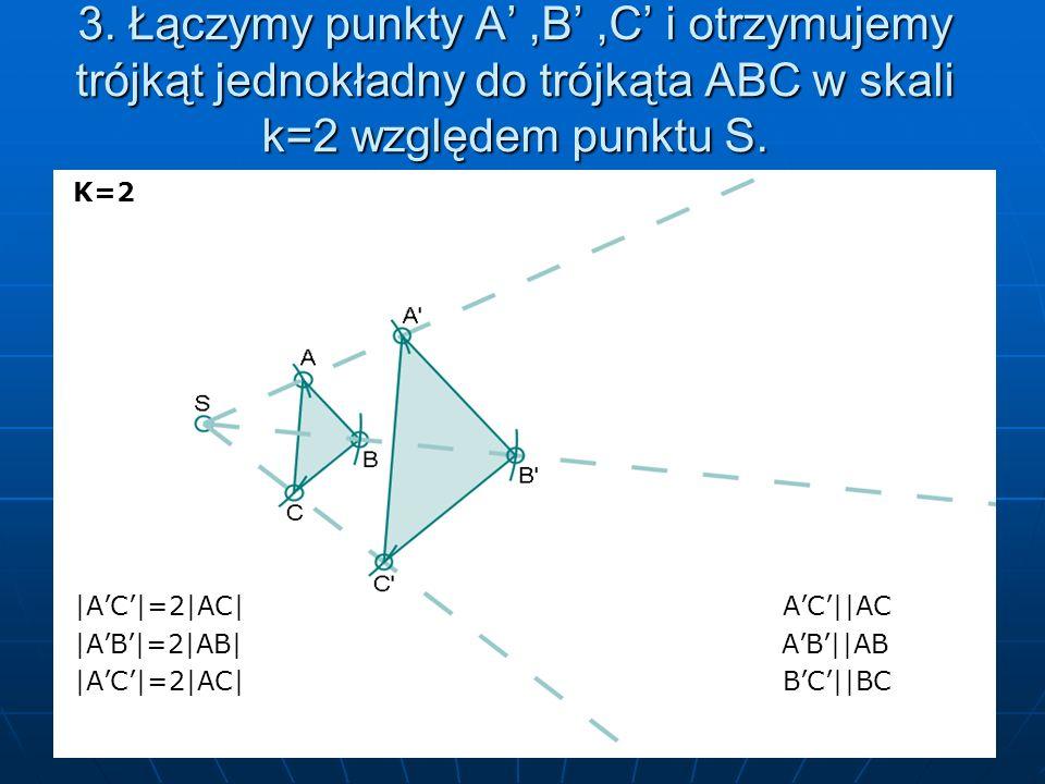 3. Łączymy punkty A,B,C i otrzymujemy trójkąt jednokładny do trójkąta ABC w skali k=2 względem punktu S. K=2 K=2 |AC|=2|AC| AC||AC |AC|=2|AC| AC||AC |