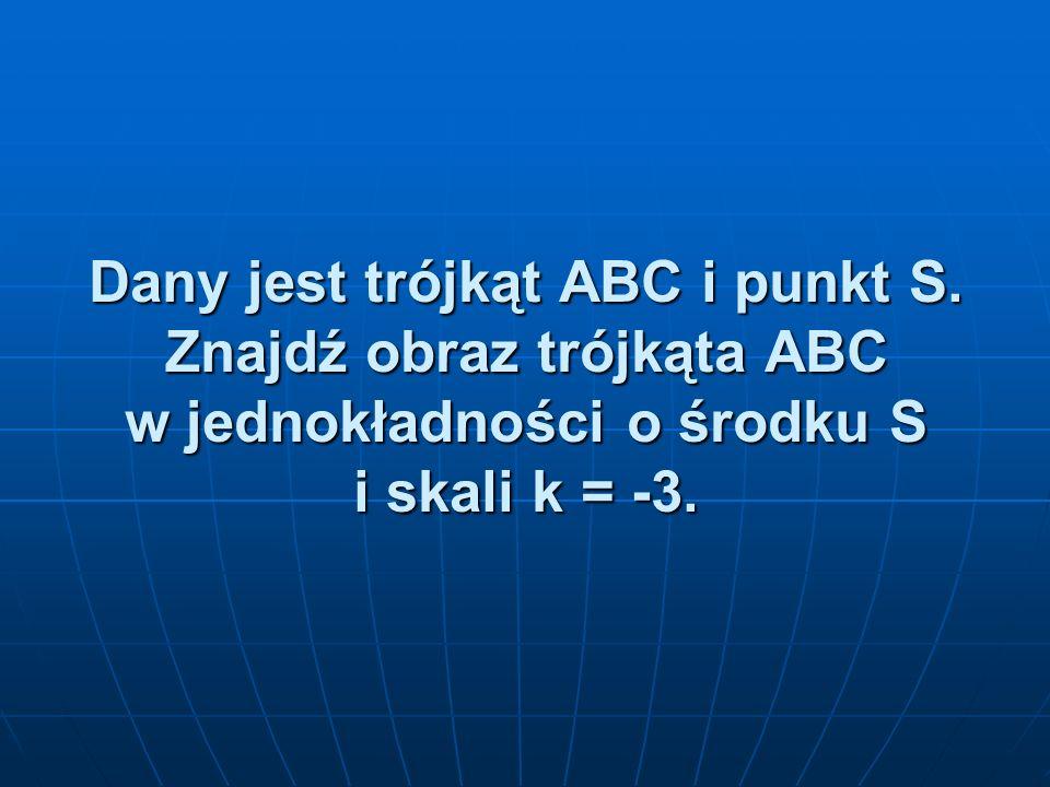 Dany jest trójkąt ABC i punkt S. Znajdź obraz trójkąta ABC w jednokładności o środku S i skali k = -3.