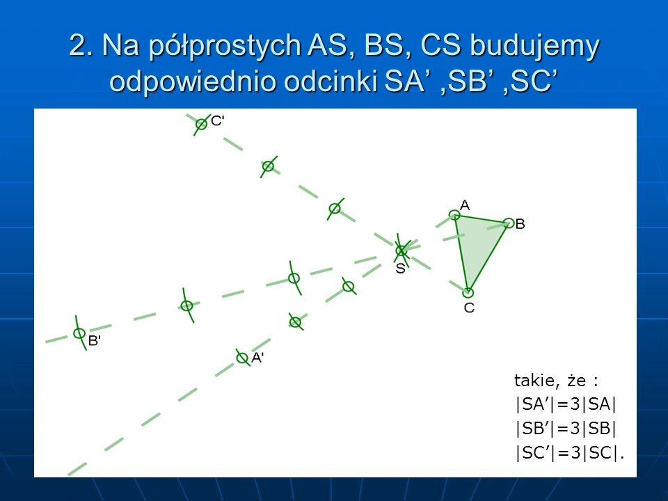 2. Na półprostych AS, BS, CS budujemy odpowiednio odcinki SA,SB,SC takie, że : |SA|=3|SA||SB|=3|SB||SC|=3|SC|.