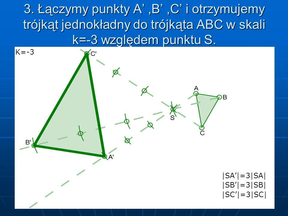 3. Łączymy punkty A,B,C i otrzymujemy trójkąt jednokładny do trójkąta ABC w skali k=-3 względem punktu S. K=-3 |SA|=3|SA| |SA|=3|SA| |SB|=3|SB| |SB|=3