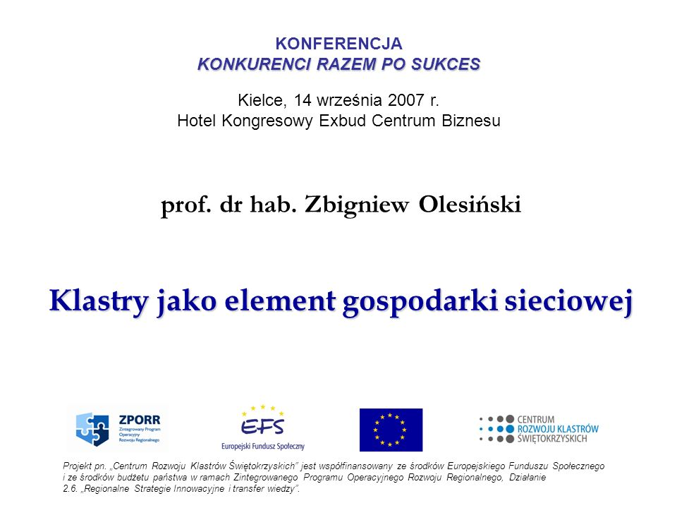 Klastry jako element gospodarki sieciowej prof. dr hab. Zbigniew Olesiński Projekt pn. Centrum Rozwoju Klastrów Świętokrzyskich jest współfinansowany