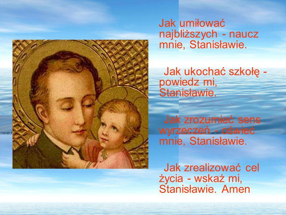 Jak umiłować najbliższych - naucz mnie, Stanisławie. Jak ukochać szkołę - powiedz mi, Stanisławie. Jak zrozumieć sens wyrzeczeń - oświeć mnie, Stanisł