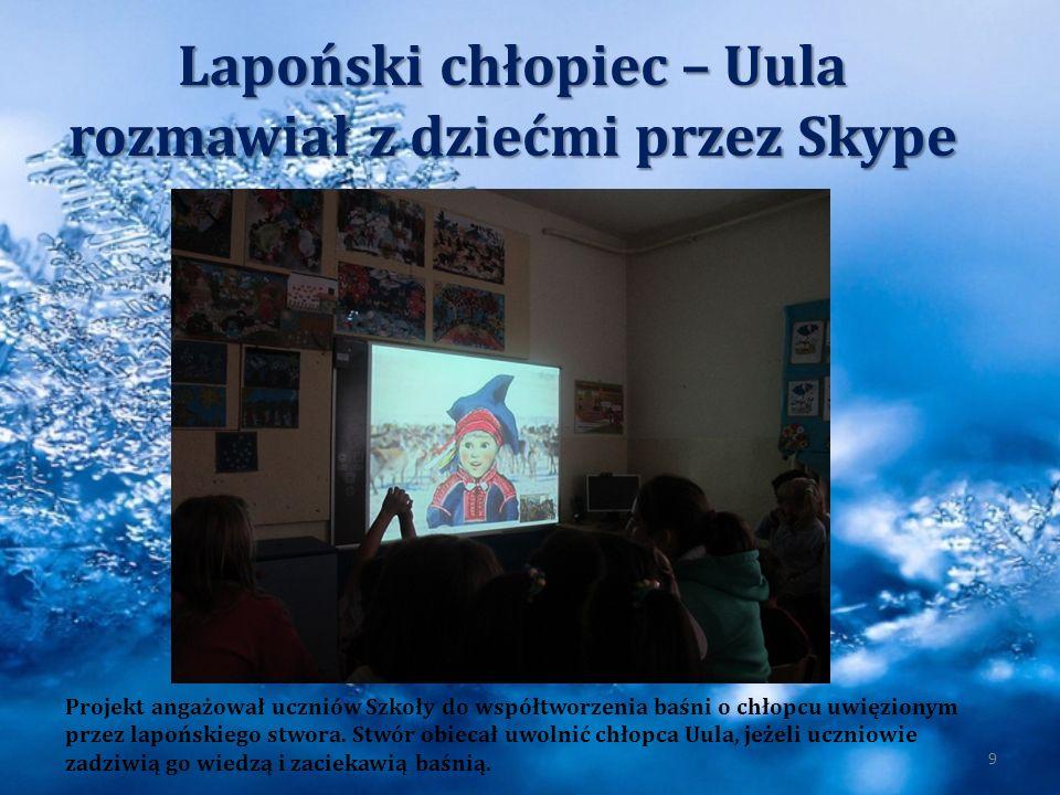 Lapoński chłopiec – Uula rozmawiał z dziećmi przez Skype 9 Projekt angażował uczniów Szkoły do współtworzenia baśni o chłopcu uwięzionym przez lapońsk