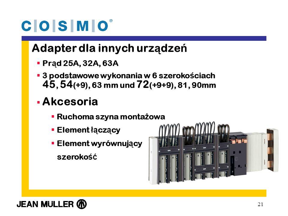 21 Adapter dla innych urz ą dze ń Pr ą d 25A, 32A, 63A 3 podstawowe wykonania w 6 szeroko ś ciach 45, 54 (+9), 63 mm und 72 (+9+9), 81, 90mm Akcesoria Ruchoma szyna monta ż owa Element łą cz ą cy Element wyrównuj ą cy szeroko ść