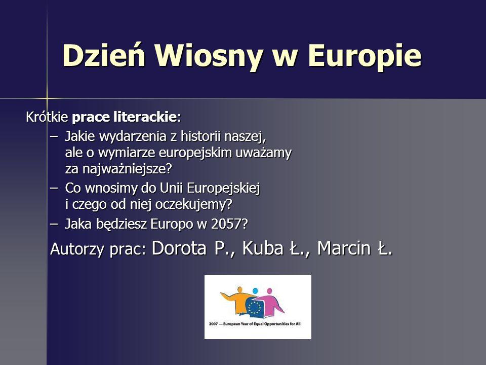 Dzień Wiosny w Europie Krótkie prace literackie: –Jakie wydarzenia z historii naszej, ale o wymiarze europejskim uważamy za najważniejsze? –Co wnosimy