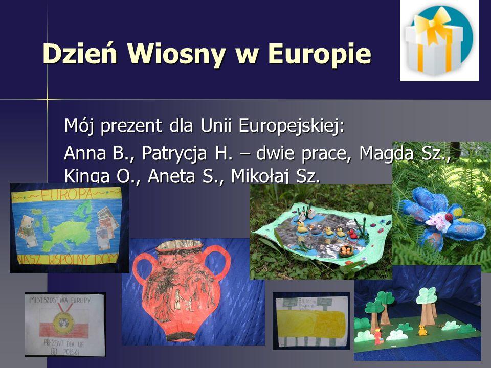 Dzień Wiosny w Europie Mój prezent dla Unii Europejskiej: Anna B., Patrycja H. – dwie prace, Magda Sz., Kinga O., Aneta S., Mikołaj Sz.