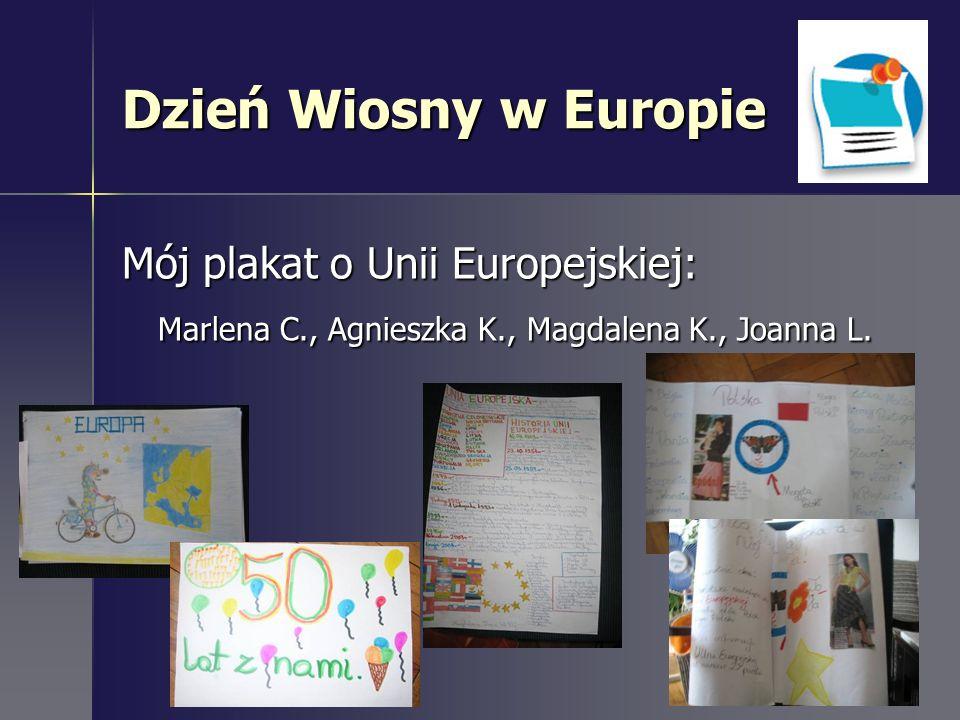 Dzień Wiosny w Europie Mój plakat o Unii Europejskiej: Marlena C., Agnieszka K., Magdalena K., Joanna L.