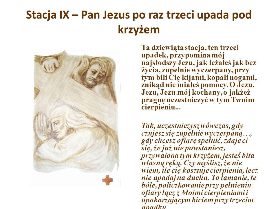 Stacja IX – Pan Jezus po raz trzeci upada pod krzyżem Ta dziewiąta stacja, ten trzeci upadek, przypomina mój najsłodszy Jezu, jak leżałeś jak bez życi