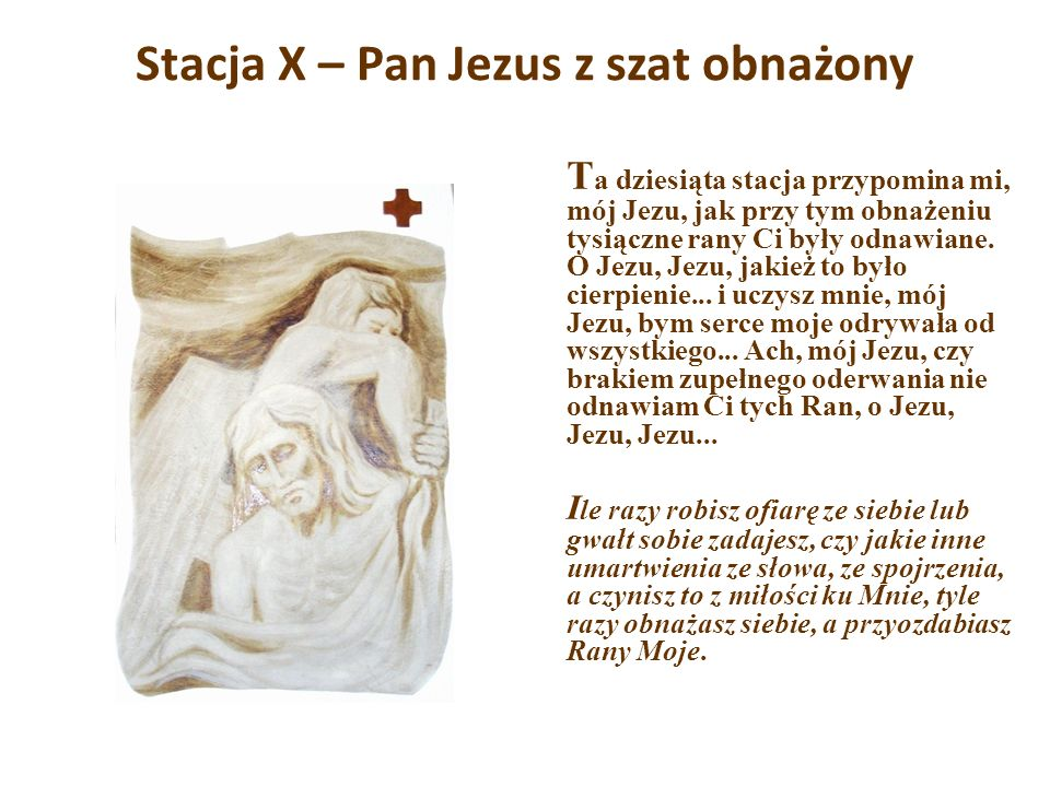 Stacja X – Pan Jezus z szat obnażony T a dziesiąta stacja przypomina mi, mój Jezu, jak przy tym obnażeniu tysiączne rany Ci były odnawiane. O Jezu, Je