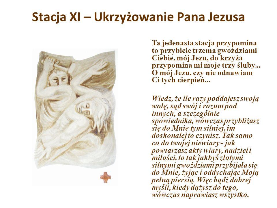 Stacja XI – Ukrzyżowanie Pana Jezusa Ta jedenasta stacja przypomina to przybicie trzema gwoździami Ciebie, mój Jezu, do krzyża przypomina mi moje trzy