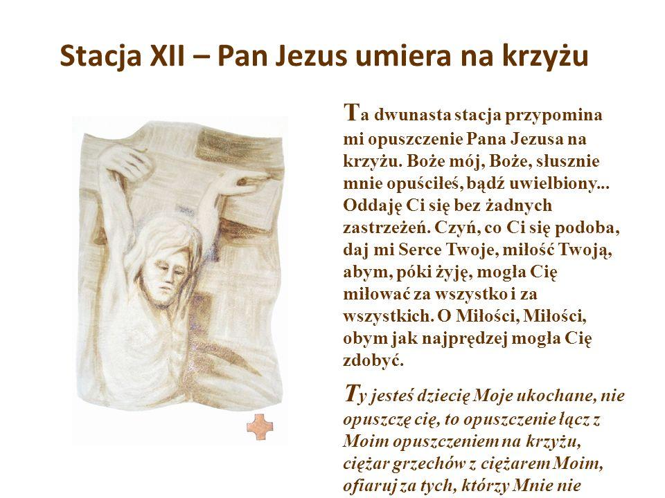 Stacja XII – Pan Jezus umiera na krzyżu T a dwunasta stacja przypomina mi opuszczenie Pana Jezusa na krzyżu. Boże mój, Boże, słusznie mnie opuściłeś,
