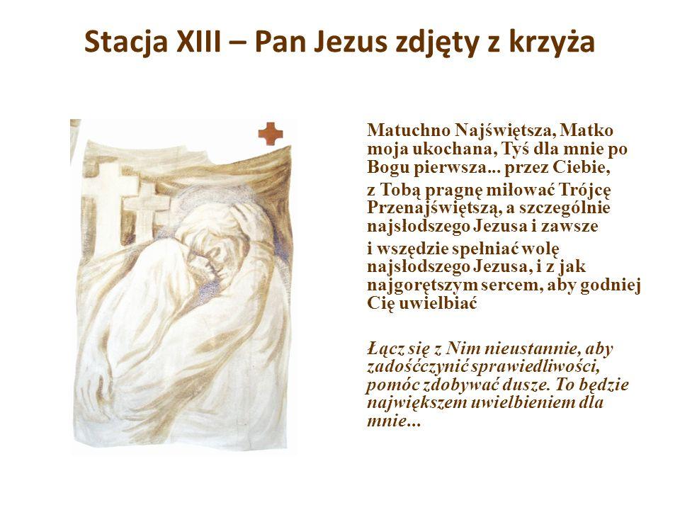 Stacja XIII – Pan Jezus zdjęty z krzyża Matuchno Najświętsza, Matko moja ukochana, Tyś dla mnie po Bogu pierwsza... przez Ciebie, z Tobą pragnę miłowa
