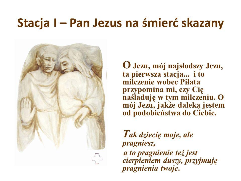 Stacja I – Pan Jezus na śmierć skazany O Jezu, mój najsłodszy Jezu, ta pierwsza tacja... i to milczenie wobec Piłata przypomina mi, czy Cię naśladuję