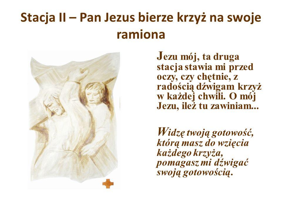 Stacja II – Pan Jezus bierze krzyż na swoje ramiona J ezu mój, ta druga stacja stawia mi przed oczy, czy chętnie, z radością dźwigam krzyż w każdej ch